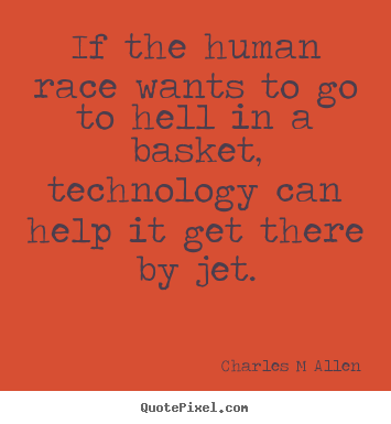 If the human race wants to go to hell in a basket, technology.. Charles M Allen good inspirational quote
