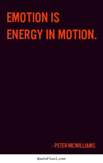 Inspirational sayings - Emotion is energy in motion.