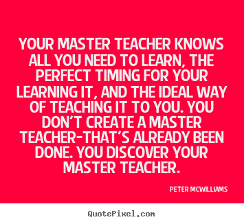 Inspirational quotes - Your master teacher knows all you need to learn, the perfect timing..