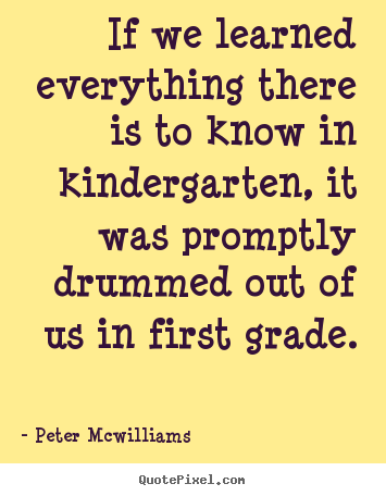 Inspirational quotes - If we learned everything there is to know in kindergarten, it was..