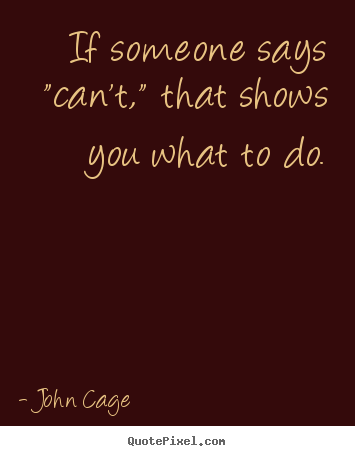 "If someone says ""can't,"" that shows you what to do. John Cage popular inspirational quotes"
