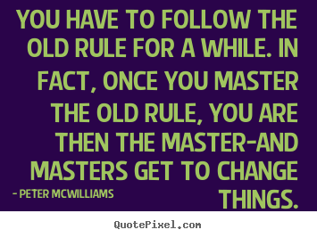 Inspirational quote - You have to follow the old rule for a while. in fact, once you master..