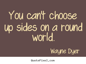 Quotes about inspirational - You can't choose up sides on a round world.