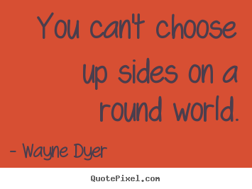 You can't choose up sides on a round world. Wayne Dyer top inspirational quotes