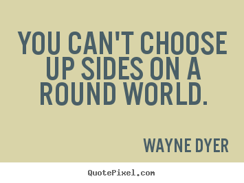 Wayne Dyer poster quotes - You can't choose up sides on a round world. - Inspirational quotes