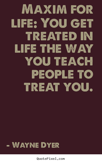 Maxim for life: you get treated in life the way you.. Wayne Dyer good inspirational quote