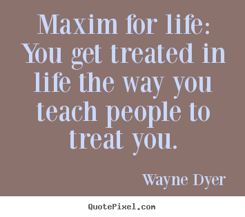 Inspirational quotes - Maxim for life: you get treated in life the way you teach people to..