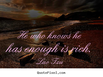 Lao Tzu picture quotes - He who knows he has enough is rich. - Inspirational quote