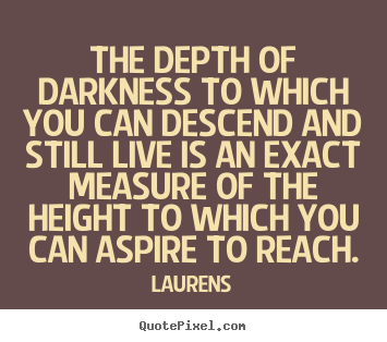 Create your own image quotes about inspirational - The depth of darkness to which you can descend and still live..
