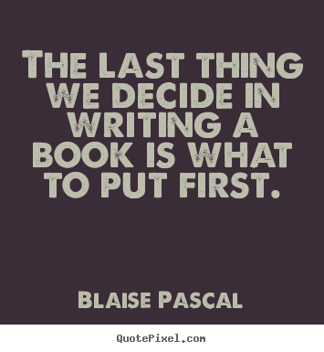 Quote about inspirational - The last thing we decide in writing a book is what to put first.