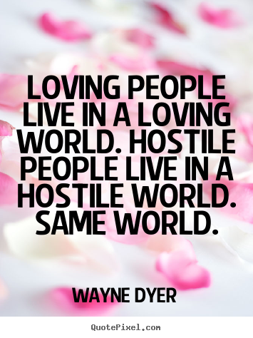 Inspirational quotes - Loving people live in a loving world. hostile people..
