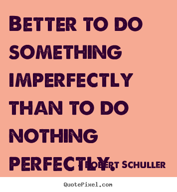 Inspirational sayings - Better to do something imperfectly than to do nothing perfectly.