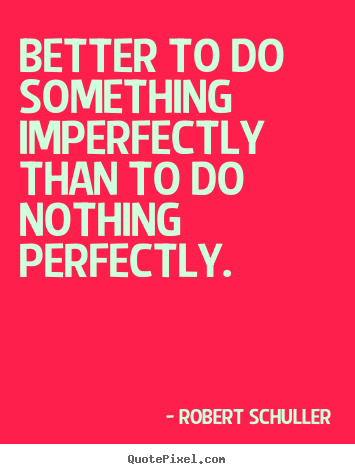 Quote about inspirational - Better to do something imperfectly than to do..