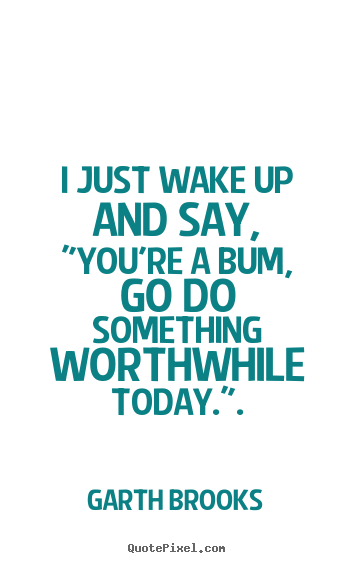 "Garth Brooks picture quotes - I just wake up and say, ""you're a bum, go do something worthwhile.. - Inspirational sayings"