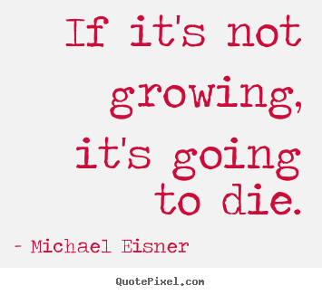 Michael Eisner poster quote - If it's not growing, it's going to die. - Inspirational quotes