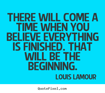 There will come a time when you believe everything is.. Louis Lamour great inspirational quotes