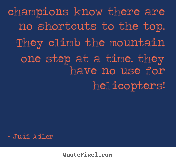 Judi Adler picture quotes - Champions know there are no shortcuts to the top. they climb the mountain.. - Inspirational quote