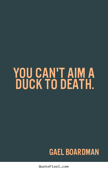 Create picture quotes about inspirational - You can't aim a duck to death.