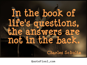 Charles Schultz image quotes - In the book of life's questions, the answers are not in the.. - Inspirational quote