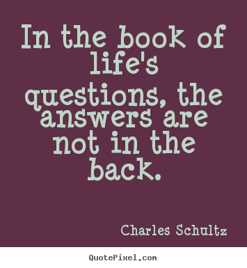 Charles Schultz picture quotes - In the book of life's questions, the answers are not in.. - Inspirational quotes