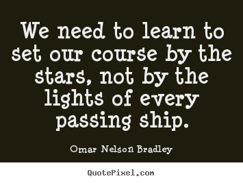 We need to learn to set our course by the stars, not by the lights.. Omar Nelson Bradley great inspirational quotes