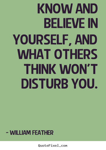 Quote about inspirational - Know and believe in yourself, and what others think..