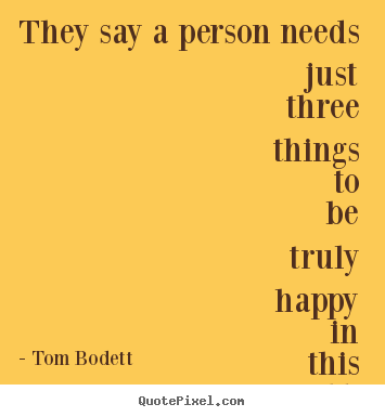 They say a person needs just three things to be truly happy in.. Tom Bodett greatest inspirational quote