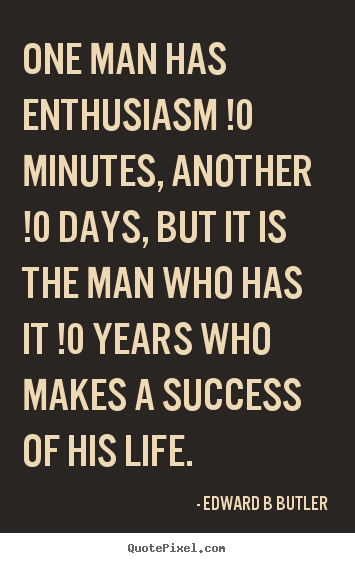 Quotes about inspirational - One man has enthusiasm !0 minutes, another !0 days, but..