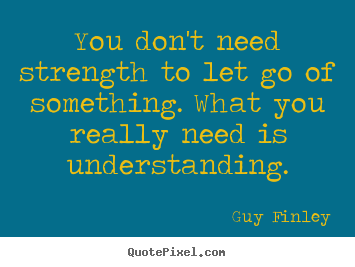 You don't need strength to let go of something. what you really.. Guy Finley good inspirational quotes