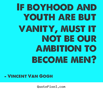 If boyhood and youth are but vanity, must it not be.. Vincent Van Gogh good inspirational quotes