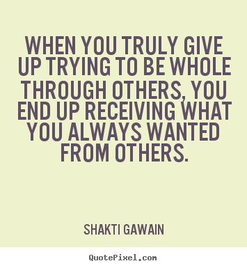 When you truly give up trying to be whole through.. Shakti Gawain best inspirational quote