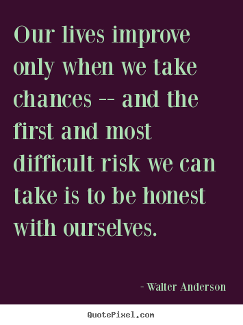 Our lives improve only when we take chances -- and the first.. Walter Anderson good inspirational quotes