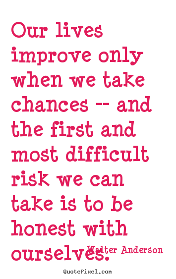 Walter Anderson picture quotes - Our lives improve only when we take chances -- and the first.. - Inspirational sayings