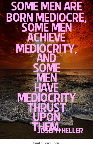 How to make picture quotes about inspirational - Some men are born mediocre, some men achieve mediocrity, and some men..
