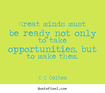Great minds must be ready not only to take.. C C Colton greatest inspirational quotes