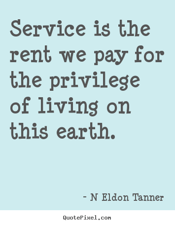 Make personalized picture quotes about inspirational - Service is the rent we pay for the privilege of living on this..