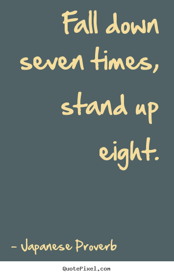 Fall down seven times, stand up eight. Japanese Proverb  inspirational quotes