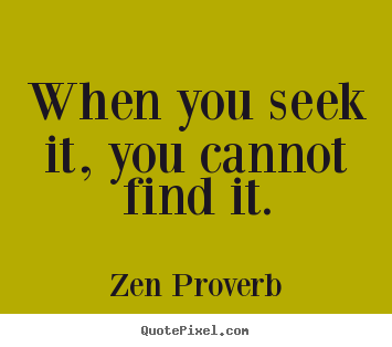 Quotes about inspirational - When you seek it, you cannot find it.