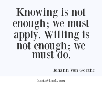Johann Von Goethe image sayings - Knowing is not enough; we must apply. willing.. - Inspirational quote