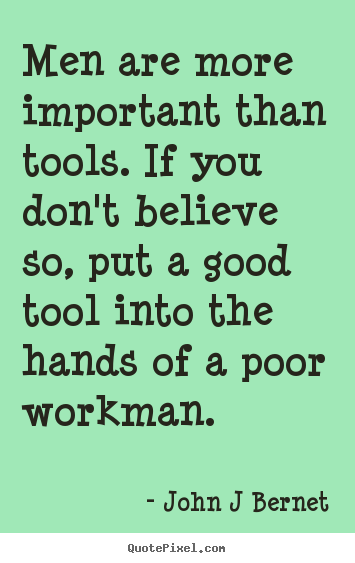 Sayings about inspirational - Men are more important than tools. if you don't believe so, put a..