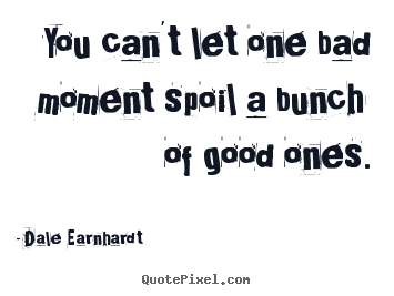 Dale Earnhardt picture quotes - You can't let one bad moment spoil a bunch of good ones. - Inspirational quotes