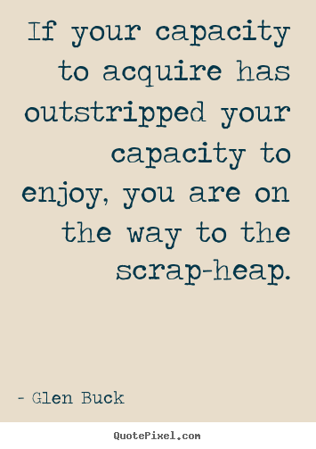Inspirational quotes - If your capacity to acquire has outstripped your capacity..