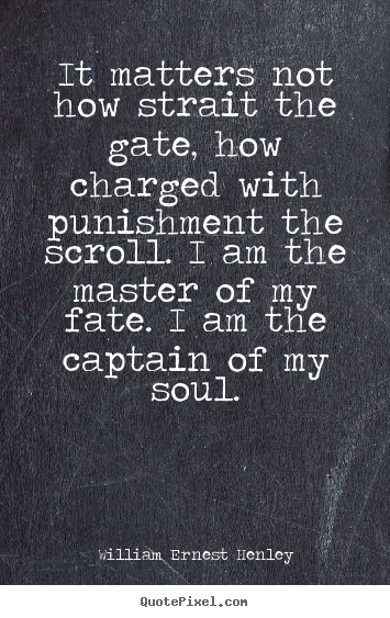 Inspirational quote - It matters not how strait the gate, how charged with punishment the..
