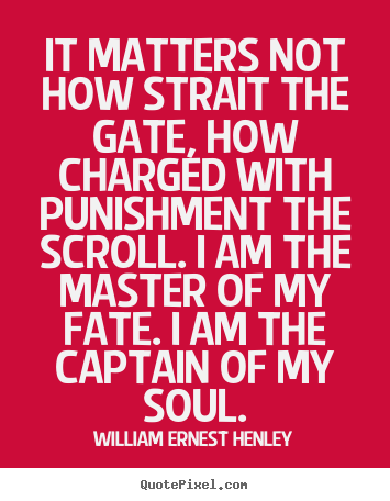 It matters not how strait the gate, how charged.. William Ernest Henley good inspirational quotes