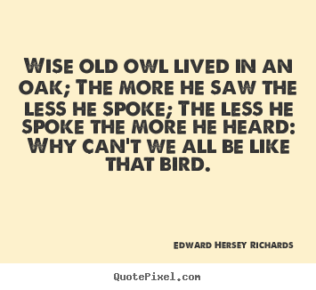 Sayings About Inspirational   Wise Old Owl Lived In An Oak; The More He Saw