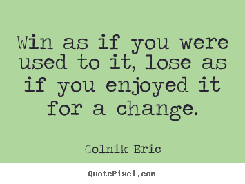 Golnik Eric picture quotes - Win as if you were used to it, lose as if you enjoyed.. - Inspirational quotes