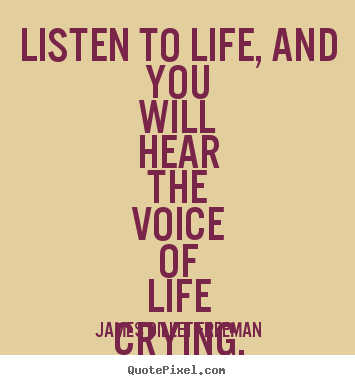 James Dillet Freeman picture quote - Listen to life, and you will hear the voice of life crying, be!. - Inspirational quotes