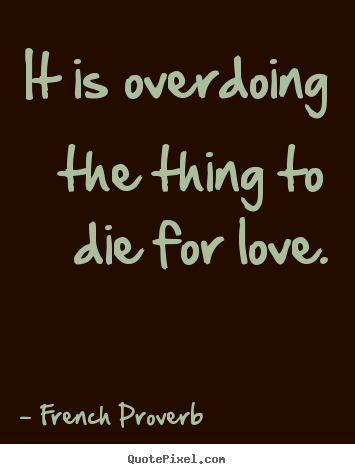 French Proverb picture quotes - It is overdoing the thing to die for love. - Inspirational quote