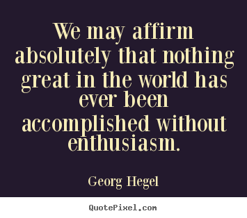 We may affirm absolutely that nothing great in the world has ever been.. Georg Hegel top inspirational quote