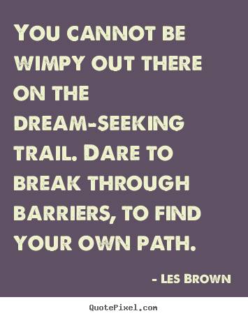 Inspirational quotes - You cannot be wimpy out there on the dream-seeking..